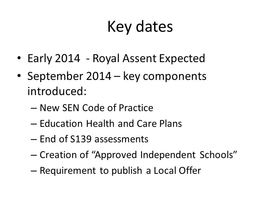 Key dates Early 2014 - Royal Assent Expected September 2014 – key components introduced: – New SEN Code of Practice – Education Health and Care Plans – End of S139 assessments – Creation of Approved Independent Schools – Requirement to publish a Local Offer