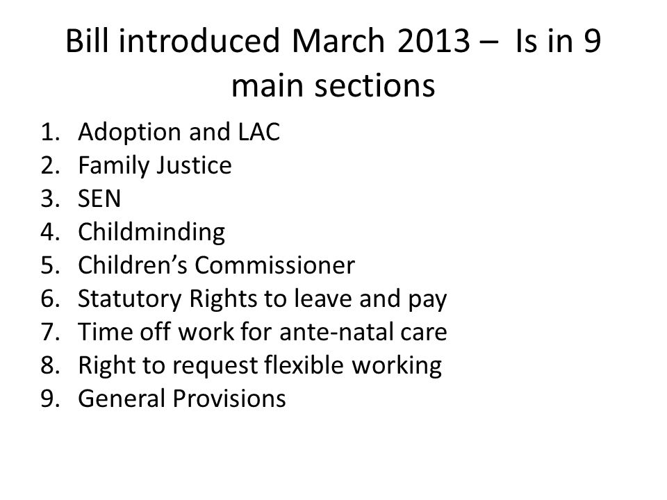 Bill introduced March 2013 – Is in 9 main sections 1.Adoption and LAC 2.Family Justice 3.SEN 4.Childminding 5.Children's Commissioner 6.Statutory Rights to leave and pay 7.Time off work for ante-natal care 8.Right to request flexible working 9.General Provisions