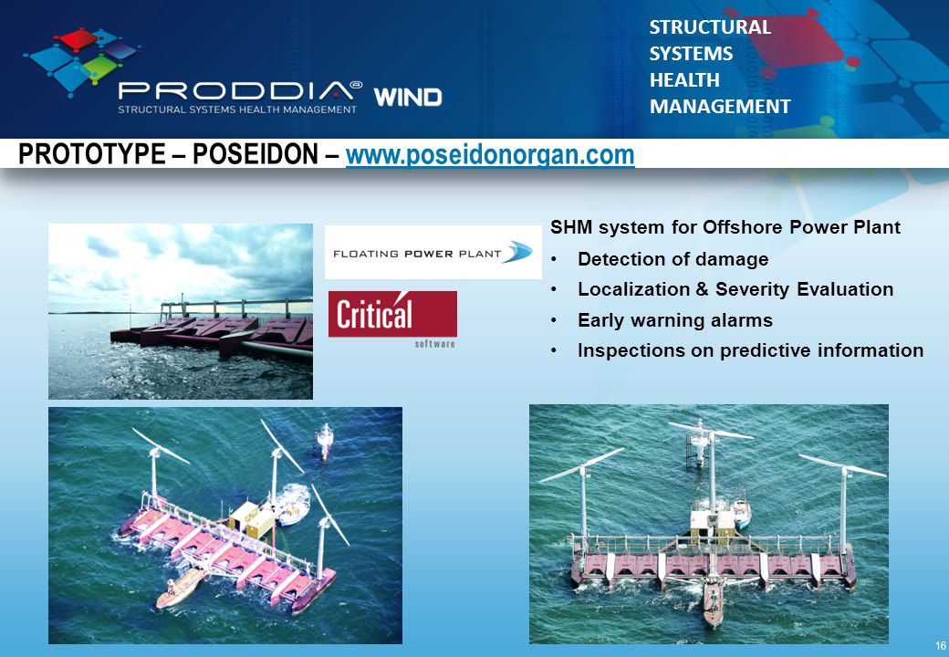 © 2010 Critical Materials STRUCTURAL SYSTEMS HEALTH MANAGEMENT SHM system for Offshore Power Plant Detection of damage Localization & Severity Evaluation Early warning alarms Inspections on predictive information PROTOTYPE – POSEIDON – www.poseidonorgan.comwww.poseidonorgan.com 16