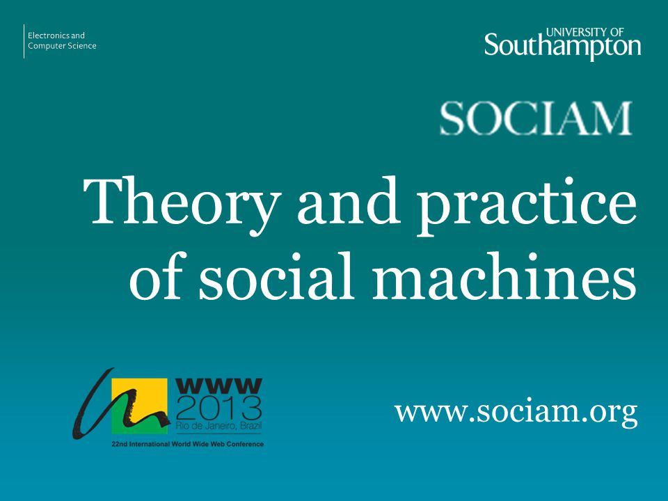 Theory and practice of social machines www.sociam.org http://sociam.org/www2013/http://sociam.org/www2013/