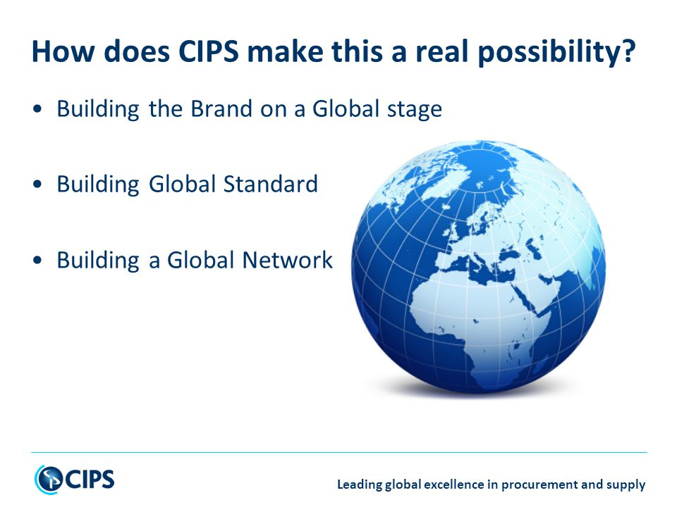 Leading global excellence in procurement and supply Building the Brand on a Global stage Building Global Standard Building a Global Network How does CIPS make this a real possibility