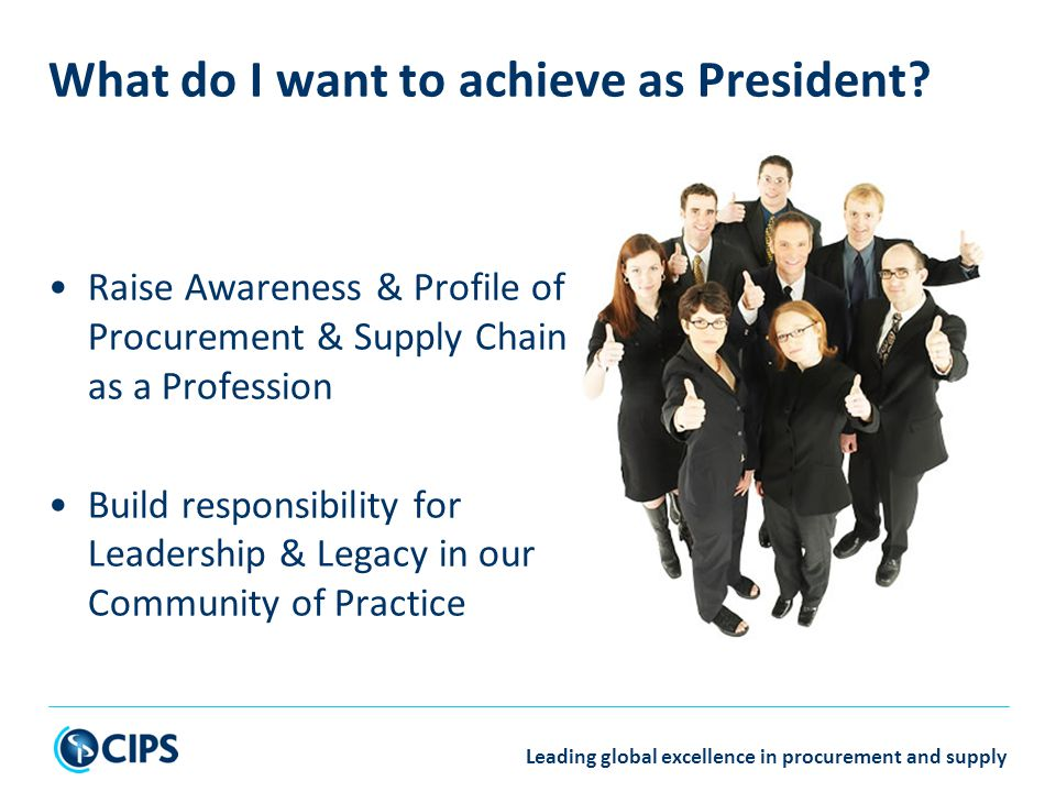 Leading global excellence in procurement and supply Raise Awareness & Profile of Procurement & Supply Chain as a Profession Build responsibility for Leadership & Legacy in our Community of Practice What do I want to achieve as President