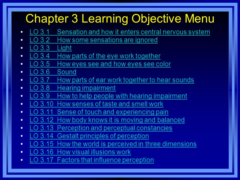 Chapter 3 Learning Objective Menu LO 3.1 Sensation and how it enters central nervous system LO 3.2 How some sensations are ignored LO 3.3 Light LO 3.4 How parts of the eye work together LO 3.5 How eyes see and how eyes see color LO 3.6 Sound LO 3.7 How parts of ear work together to hear sounds LO 3.8 Hearing impairment LO 3.9 How to help people with hearing impairment LO 3.10 How senses of taste and smell work LO 3.11 Sense of touch and experiencing pain LO 3.12 How body knows it is moving and balanced LO 3.13 Perception and perceptual constancies LO 3.14 Gestalt principles of perception LO 3.15 How the world is perceived in three dimensions LO 3.16 How visual illusions work LO 3.17 Factors that influence perception