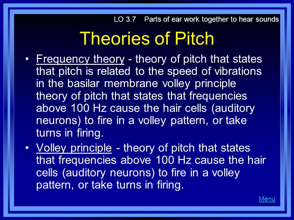 Theories of Pitch Frequency theory - theory of pitch that states that pitch is related to the speed of vibrations in the basilar membrane volley principle theory of pitch that states that frequencies above 100 Hz cause the hair cells (auditory neurons) to fire in a volley pattern, or take turns in firing.