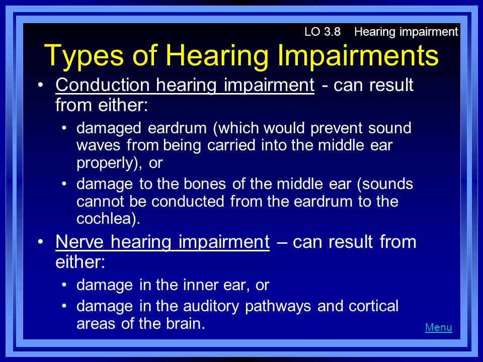 Types of Hearing Impairments Conduction hearing impairment - can result from either: damaged eardrum (which would prevent sound waves from being carried into the middle ear properly), or damage to the bones of the middle ear (sounds cannot be conducted from the eardrum to the cochlea).