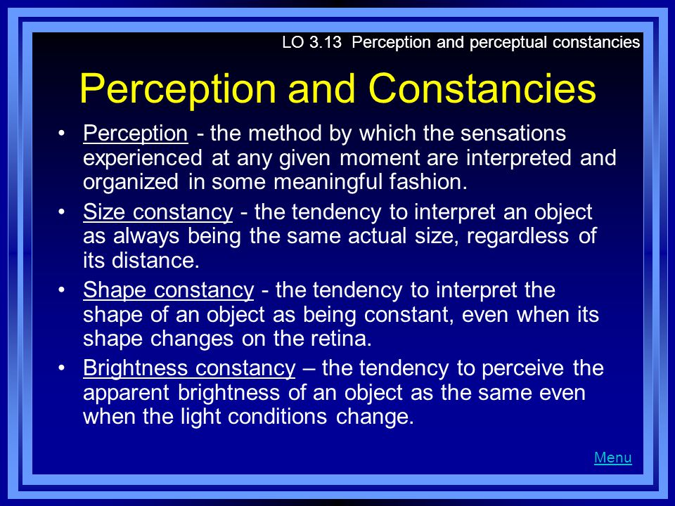 Perception and Constancies Perception - the method by which the sensations experienced at any given moment are interpreted and organized in some meaningful fashion.