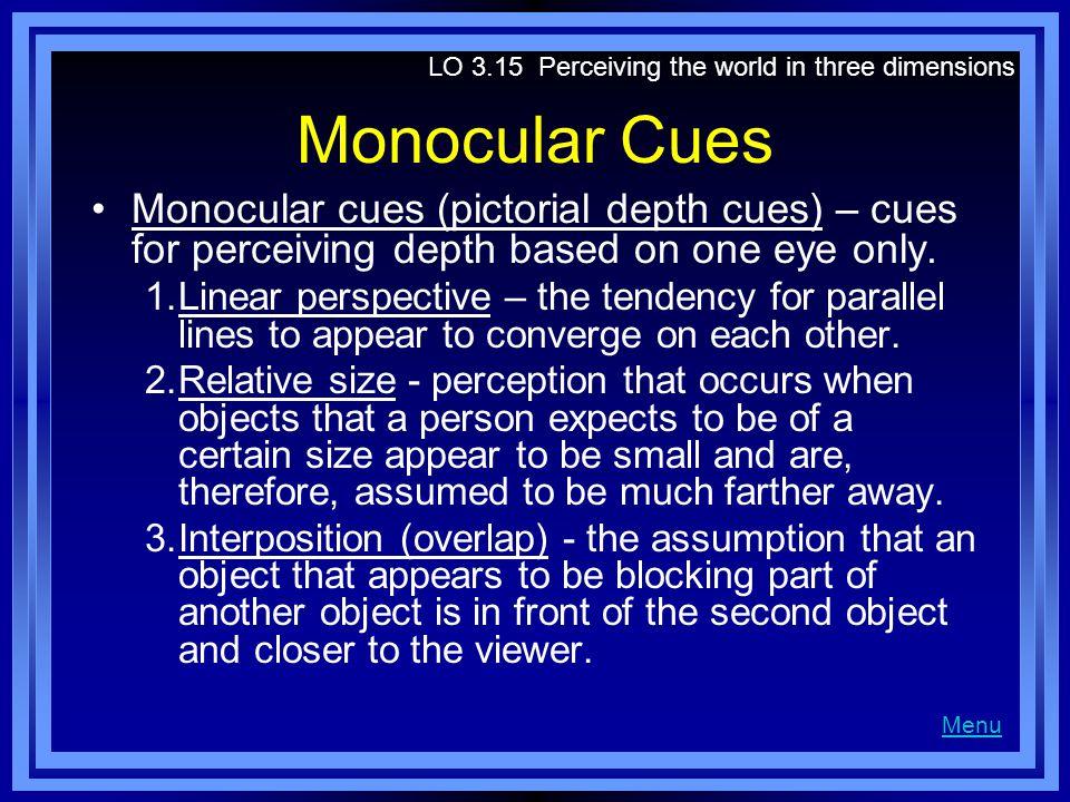 Monocular Cues Monocular cues (pictorial depth cues) – cues for perceiving depth based on one eye only.