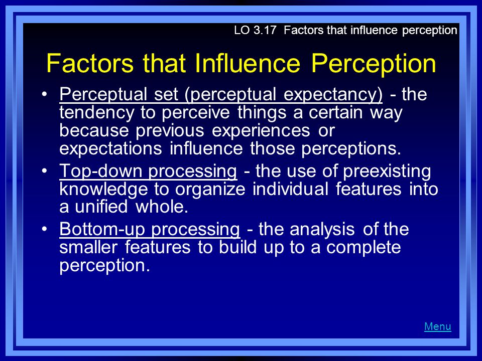 Factors that Influence Perception Perceptual set (perceptual expectancy) - the tendency to perceive things a certain way because previous experiences or expectations influence those perceptions.