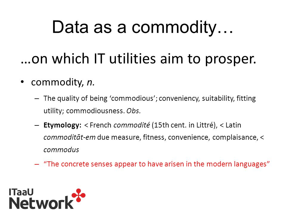 Data as a commodity… …on which IT utilities aim to prosper.