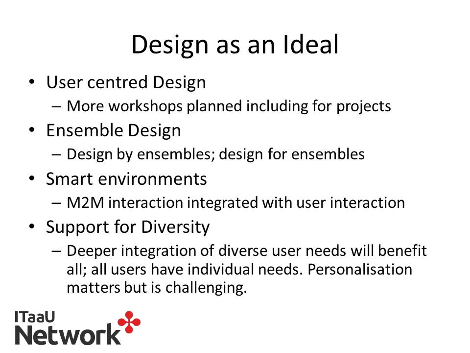 Design as an Ideal User centred Design – More workshops planned including for projects Ensemble Design – Design by ensembles; design for ensembles Smart environments – M2M interaction integrated with user interaction Support for Diversity – Deeper integration of diverse user needs will benefit all; all users have individual needs.