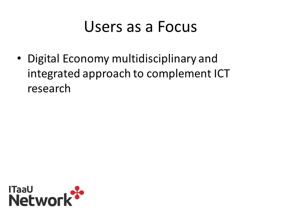 Users as a Focus Digital Economy multidisciplinary and integrated approach to complement ICT research
