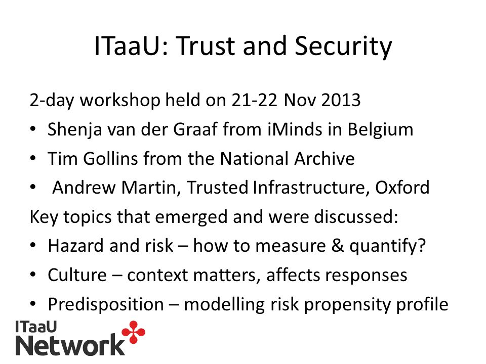ITaaU: Trust and Security 2-day workshop held on 21-22 Nov 2013 Shenja van der Graaf from iMinds in Belgium Tim Gollins from the National Archive Andrew Martin, Trusted Infrastructure, Oxford Key topics that emerged and were discussed: Hazard and risk – how to measure & quantify.