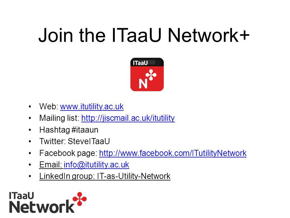 Join the ITaaU Network+ Web: www.itutility.ac.ukwww.itutility.ac.uk Mailing list: http://jiscmail.ac.uk/itutilityhttp://jiscmail.ac.uk/itutility Hashtag #itaaun Twitter: SteveITaaU Facebook page: http://www.facebook.com/ITutilityNetworkhttp://www.facebook.com/ITutilityNetwork Email: info@itutility.ac.ukinfo@itutility.ac.uk LinkedIn group: IT-as-Utility-Network