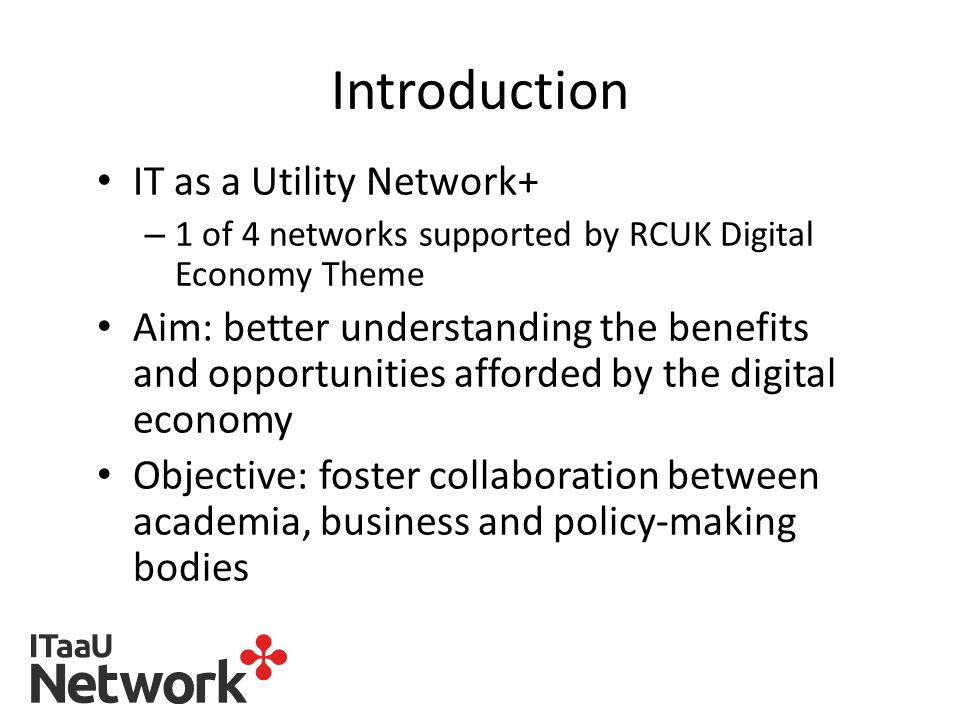 Introduction IT as a Utility Network+ – 1 of 4 networks supported by RCUK Digital Economy Theme Aim: better understanding the benefits and opportunities afforded by the digital economy Objective: foster collaboration between academia, business and policy-making bodies