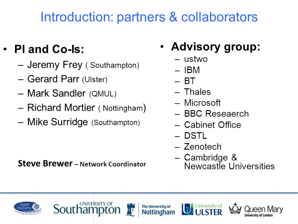 Introduction: partners & collaborators PI and Co-Is: –Jeremy Frey ( Southampton) –Gerard Parr (Ulster) –Mark Sandler (QMUL) –Richard Mortier ( Nottingham ) –Mike Surridge (Southampton) Advisory group: –ustwo –IBM –BT –Thales –Microsoft –BBC Reseaerch –Cabinet Office –DSTL –Zenotech –Cambridge & Newcastle Universities Steve Brewer – Network Coordinator