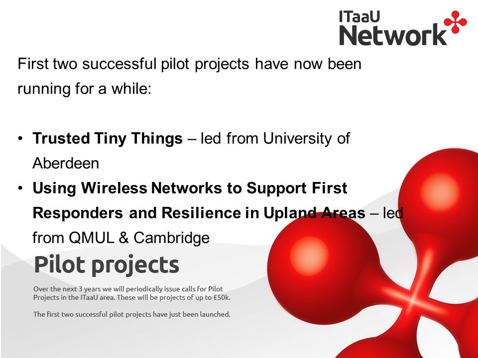 First two successful pilot projects have now been running for a while: Trusted Tiny Things – led from University of Aberdeen Using Wireless Networks to Support First Responders and Resilience in Upland Areas – led from QMUL & Cambridge