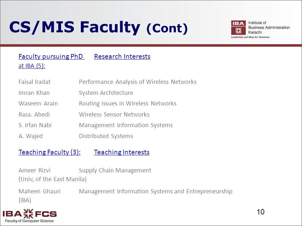 10 CS/MIS Faculty (Cont) Faculty pursuing PhD Research Interests at IBA (5): Faisal IradatPerformance Analysis of Wireless Networks Imran KhanSystem Architecture Waseem ArainRouting issues in Wireless Networks Raza.