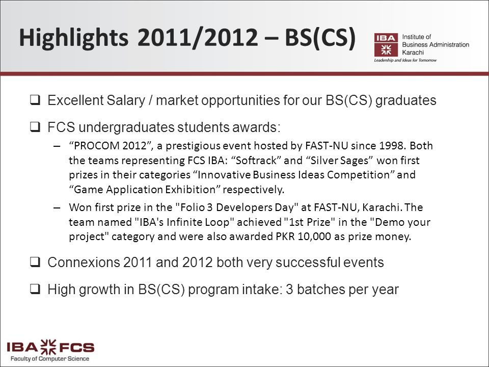 Highlights 2011/2012 – BS(CS)  Excellent Salary / market opportunities for our BS(CS) graduates  FCS undergraduates students awards: – PROCOM 2012 , a prestigious event hosted by FAST-NU since 1998.