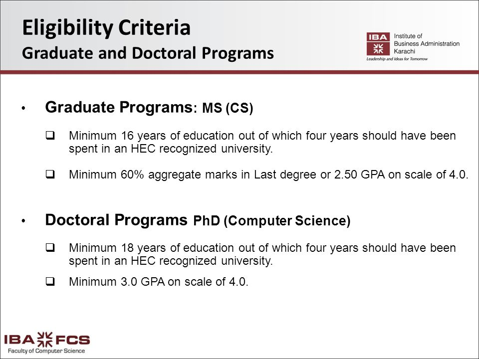 Eligibility Criteria Graduate and Doctoral Programs Graduate Programs : MS (CS)  Minimum 16 years of education out of which four years should have been spent in an HEC recognized university.