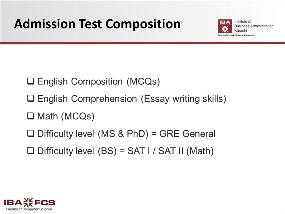 Admission Test Composition  English Composition (MCQs)  English Comprehension (Essay writing skills)  Math (MCQs)  Difficulty level (MS & PhD) = GRE General  Difficulty level (BS) = SAT I / SAT II (Math)