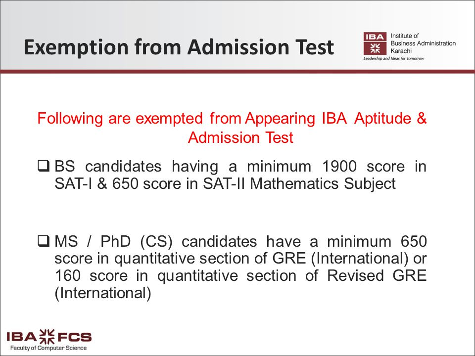 Exemption from Admission Test Following are exempted from Appearing IBA Aptitude & Admission Test  BS candidates having a minimum 1900 score in SAT-I & 650 score in SAT-II Mathematics Subject  MS / PhD (CS) candidates have a minimum 650 score in quantitative section of GRE (International) or 160 score in quantitative section of Revised GRE (International)