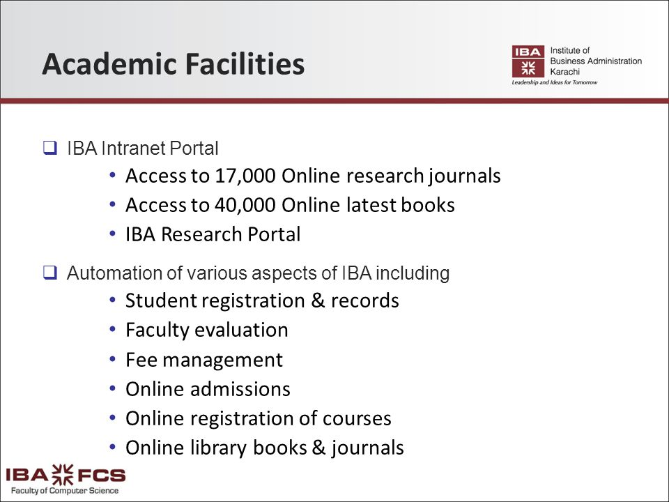 Academic Facilities  IBA Intranet Portal Access to 17,000 Online research journals Access to 40,000 Online latest books IBA Research Portal  Automation of various aspects of IBA including Student registration & records Faculty evaluation Fee management Online admissions Online registration of courses Online library books & journals
