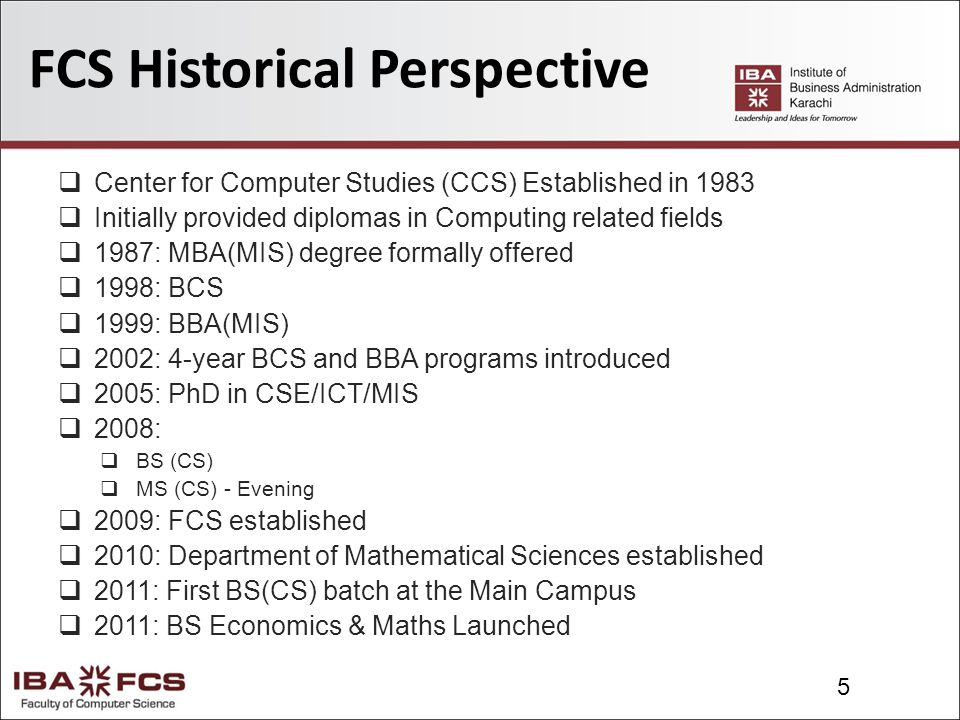 5 FCS Historical Perspective  Center for Computer Studies (CCS) Established in 1983  Initially provided diplomas in Computing related fields  1987: MBA(MIS) degree formally offered  1998: BCS  1999: BBA(MIS)  2002: 4-year BCS and BBA programs introduced  2005: PhD in CSE/ICT/MIS  2008:  BS (CS)  MS (CS) - Evening  2009: FCS established  2010: Department of Mathematical Sciences established  2011: First BS(CS) batch at the Main Campus  2011: BS Economics & Maths Launched