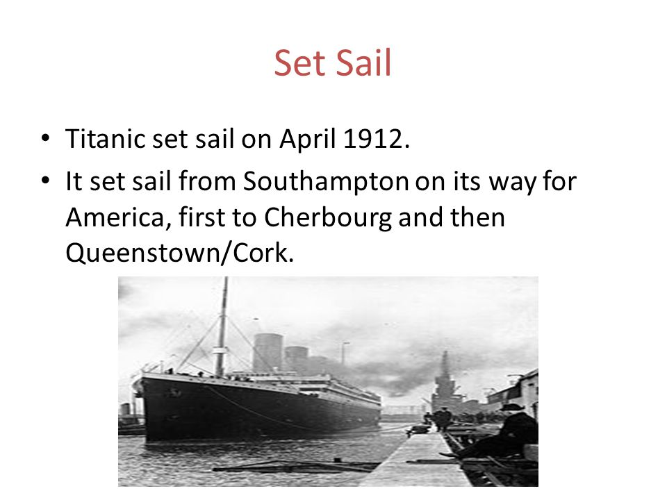 Set Sail Titanic set sail on April 1912. It set sail from Southampton on its way for America, first to Cherbourg and then Queenstown/Cork.