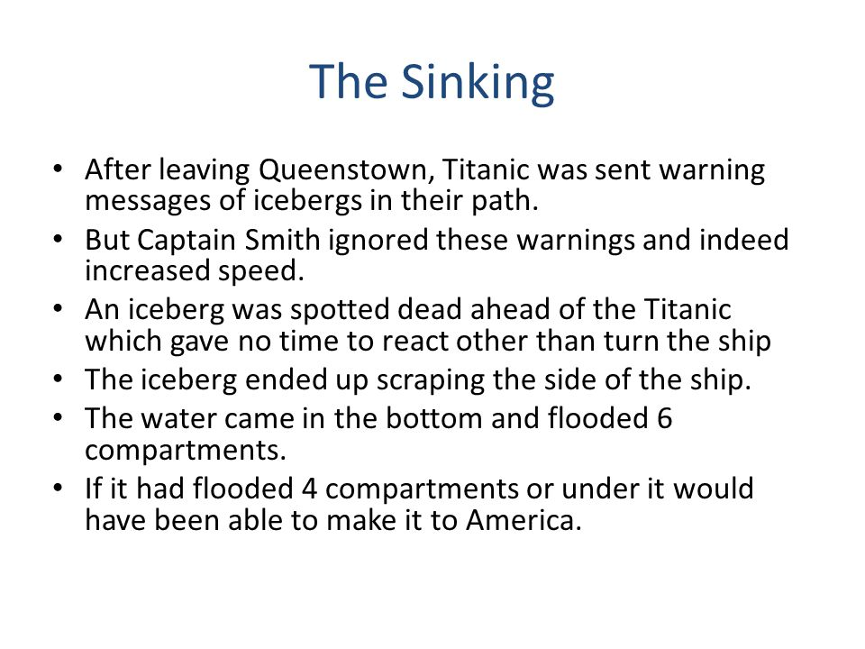 The Sinking After leaving Queenstown, Titanic was sent warning messages of icebergs in their path. But Captain Smith ignored these warnings and indeed