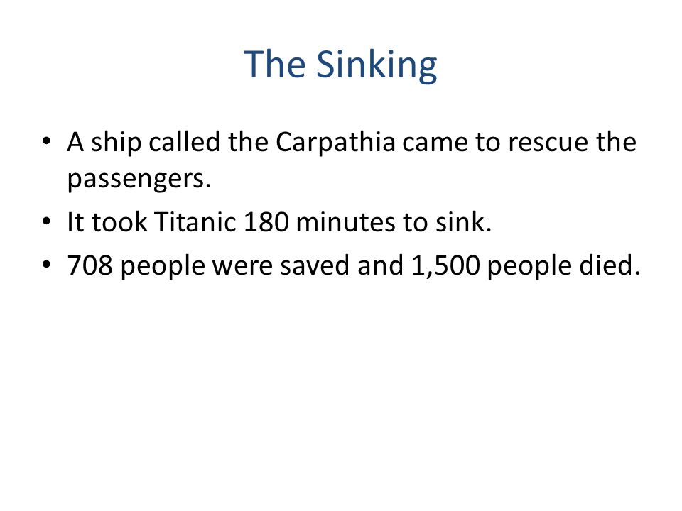 The Sinking A ship called the Carpathia came to rescue the passengers. It took Titanic 180 minutes to sink. 708 people were saved and 1,500 people die