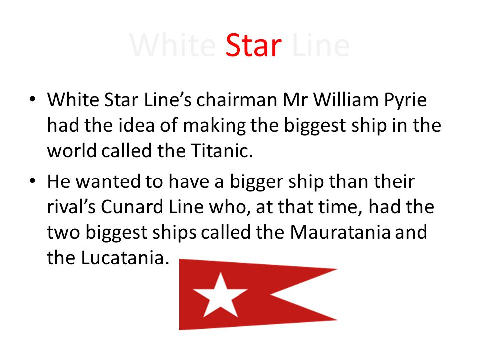White Star Line White Star Line's chairman Mr William Pyrie had the idea of making the biggest ship in the world called the Titanic. He wanted to have