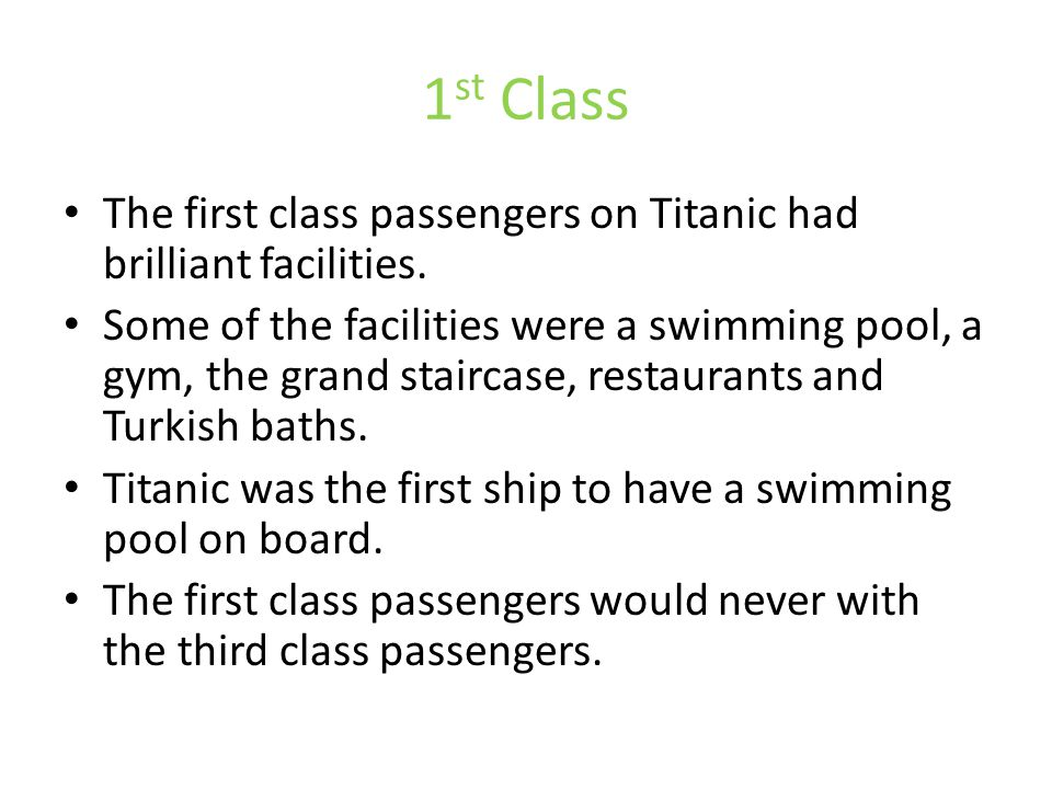 1 st Class The first class passengers on Titanic had brilliant facilities. Some of the facilities were a swimming pool, a gym, the grand staircase, re