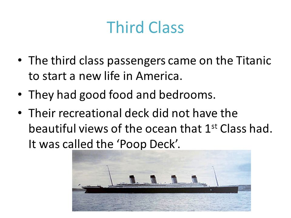 Third Class The third class passengers came on the Titanic to start a new life in America.