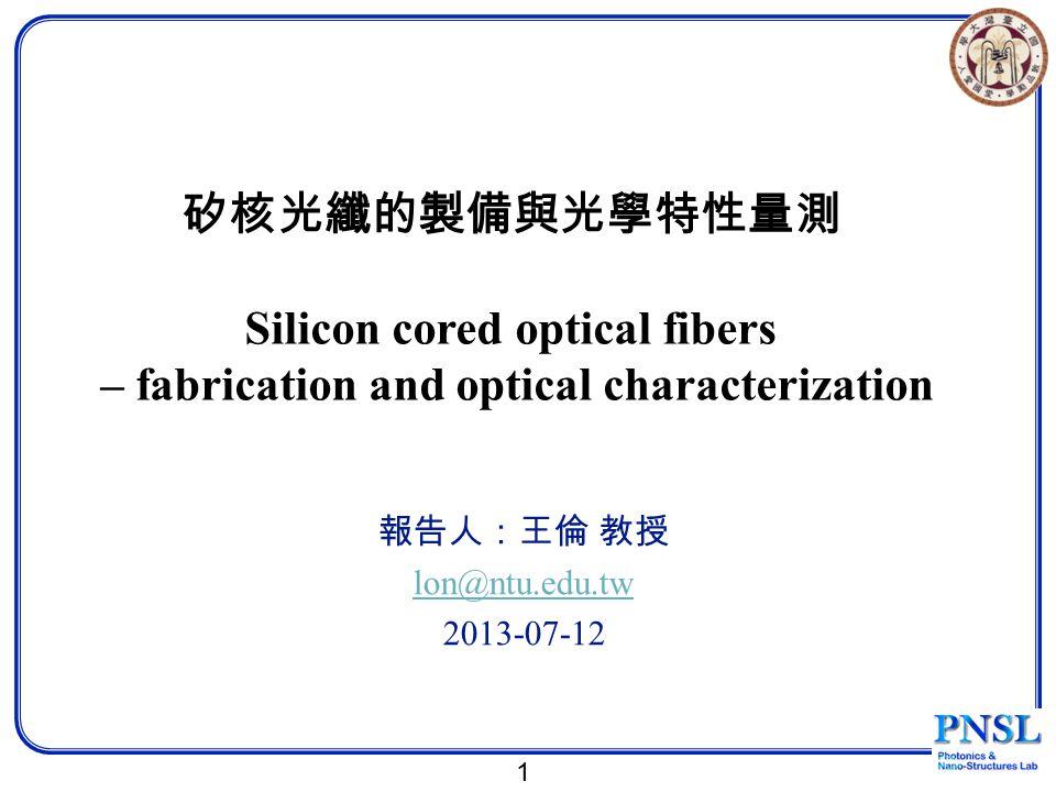 1 矽核光纖的製備與光學特性量測 Silicon cored optical fibers – fabrication and optical characterization 報告人:王倫 教授 lon@ntu.edu.tw 2013-07-12