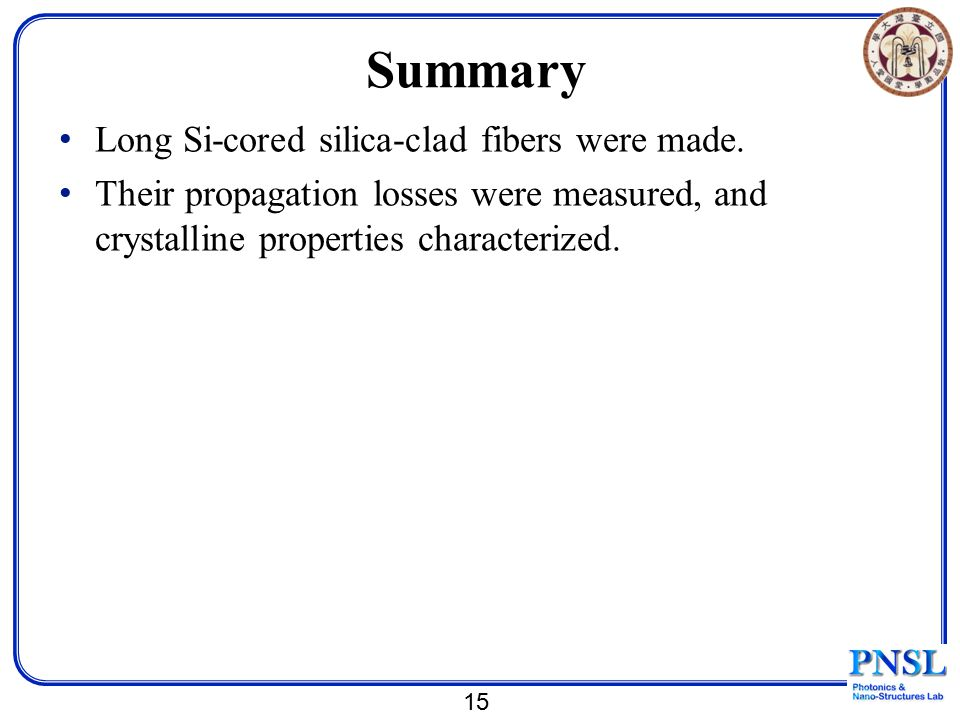 Summary Long Si-cored silica-clad fibers were made. Their propagation losses were measured, and crystalline properties characterized. 15