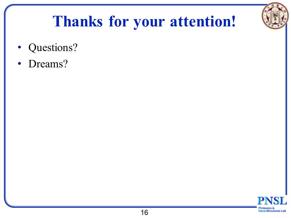Thanks for your attention! Questions? Dreams? 16