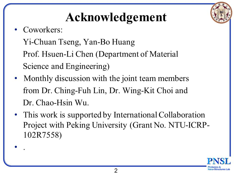 Acknowledgement Coworkers: Yi-Chuan Tseng, Yan-Bo Huang Prof. Hsuen-Li Chen (Department of Material Science and Engineering) Monthly discussion with t