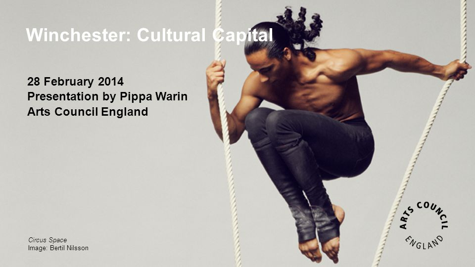 Winchester: Cultural Capital Circus Space Image: Bertil Nilsson 28 February 2014 Presentation by Pippa Warin Arts Council England