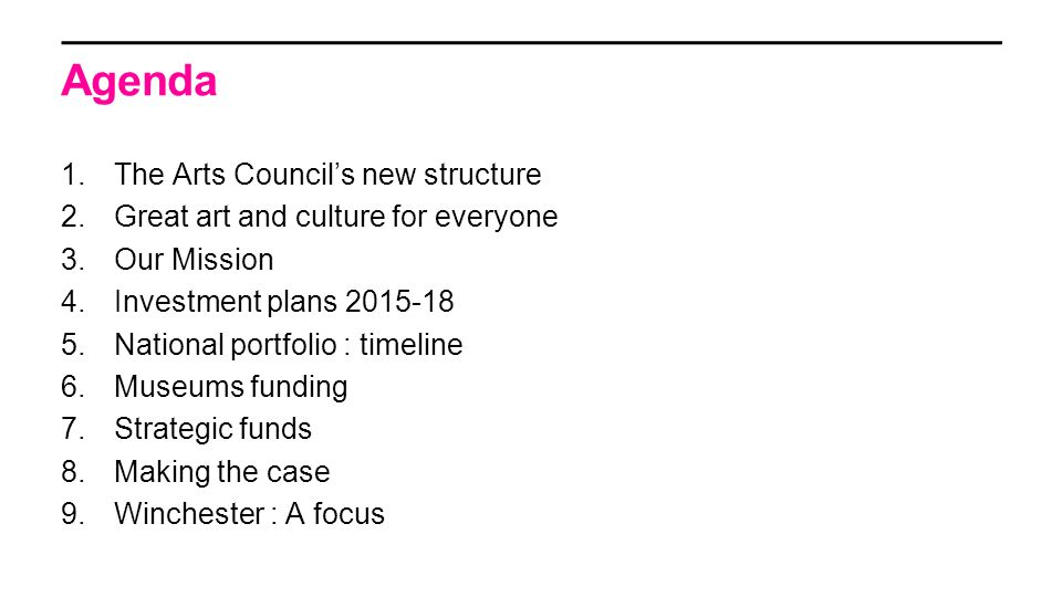 Agenda 1.The Arts Council's new structure 2.Great art and culture for everyone 3.Our Mission 4.Investment plans 2015-18 5.National portfolio : timeline 6.Museums funding 7.Strategic funds 8.Making the case 9.Winchester : A focus