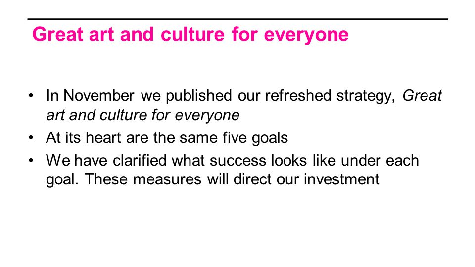 In November we published our refreshed strategy, Great art and culture for everyone At its heart are the same five goals We have clarified what success looks like under each goal.