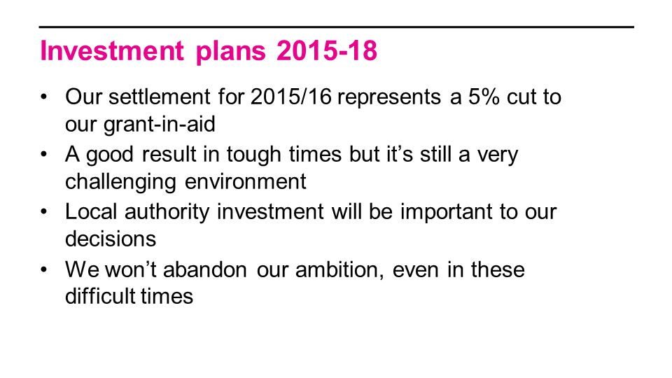 Our settlement for 2015/16 represents a 5% cut to our grant-in-aid A good result in tough times but it's still a very challenging environment Local authority investment will be important to our decisions We won't abandon our ambition, even in these difficult times Investment plans 2015-18