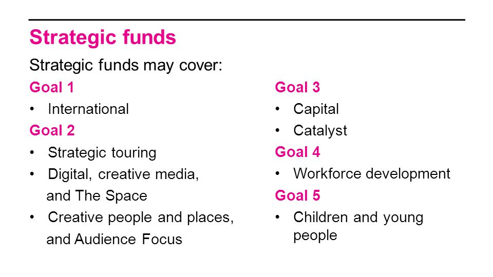 Strategic funds Strategic funds may cover: Goal 1 International Goal 2 Strategic touring Digital, creative media, and The Space Creative people and places, and Audience Focus Goal 3 Capital Catalyst Goal 4 Workforce development Goal 5 Children and young people