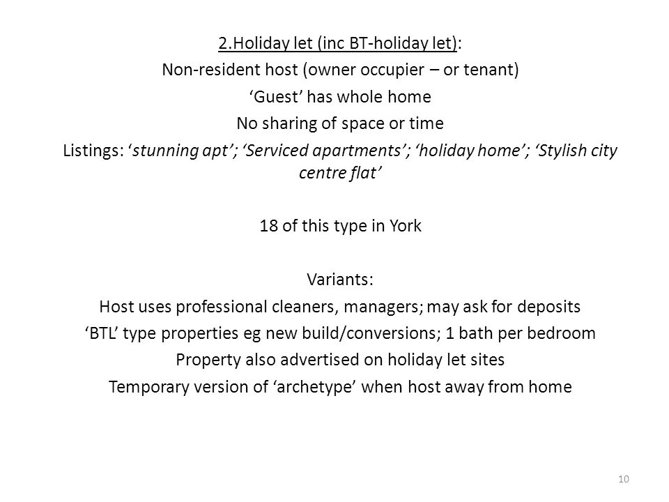 2.Holiday let (inc BT-holiday let): Non-resident host (owner occupier – or tenant) 'Guest' has whole home No sharing of space or time Listings: 'stunning apt'; 'Serviced apartments'; 'holiday home'; 'Stylish city centre flat' 18 of this type in York Variants: Host uses professional cleaners, managers; may ask for deposits 'BTL' type properties eg new build/conversions; 1 bath per bedroom Property also advertised on holiday let sites Temporary version of 'archetype' when host away from home 10