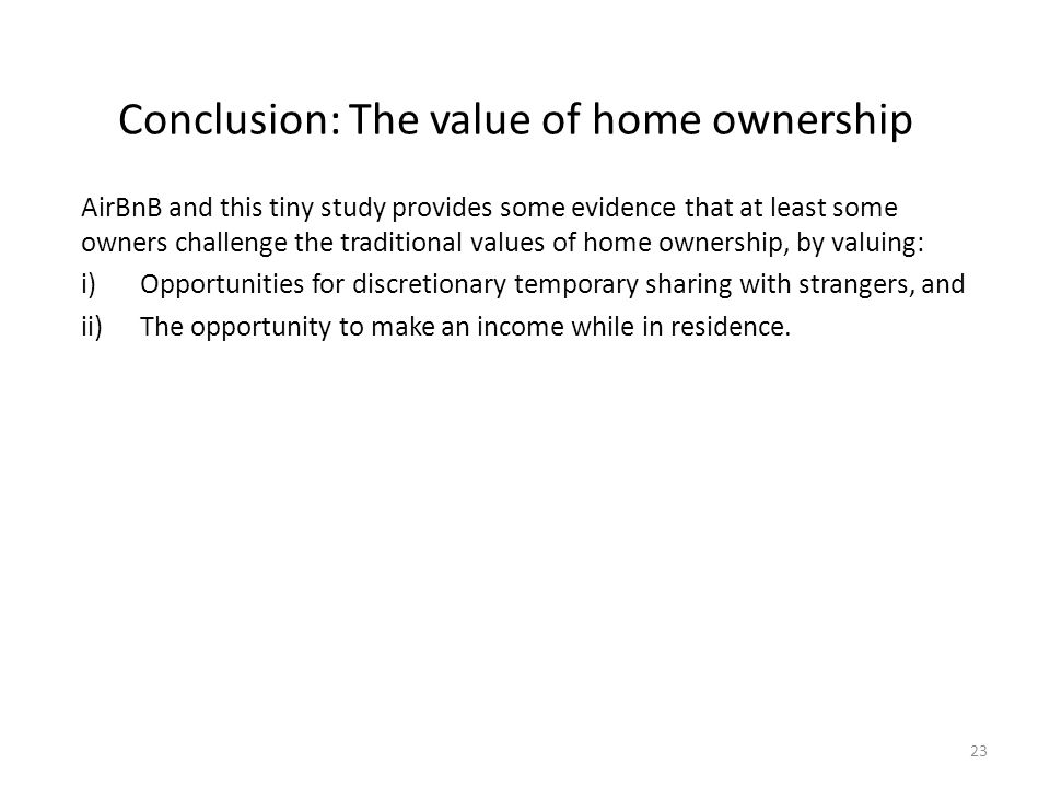 Conclusion: The value of home ownership AirBnB and this tiny study provides some evidence that at least some owners challenge the traditional values of home ownership, by valuing: i)Opportunities for discretionary temporary sharing with strangers, and ii)The opportunity to make an income while in residence.