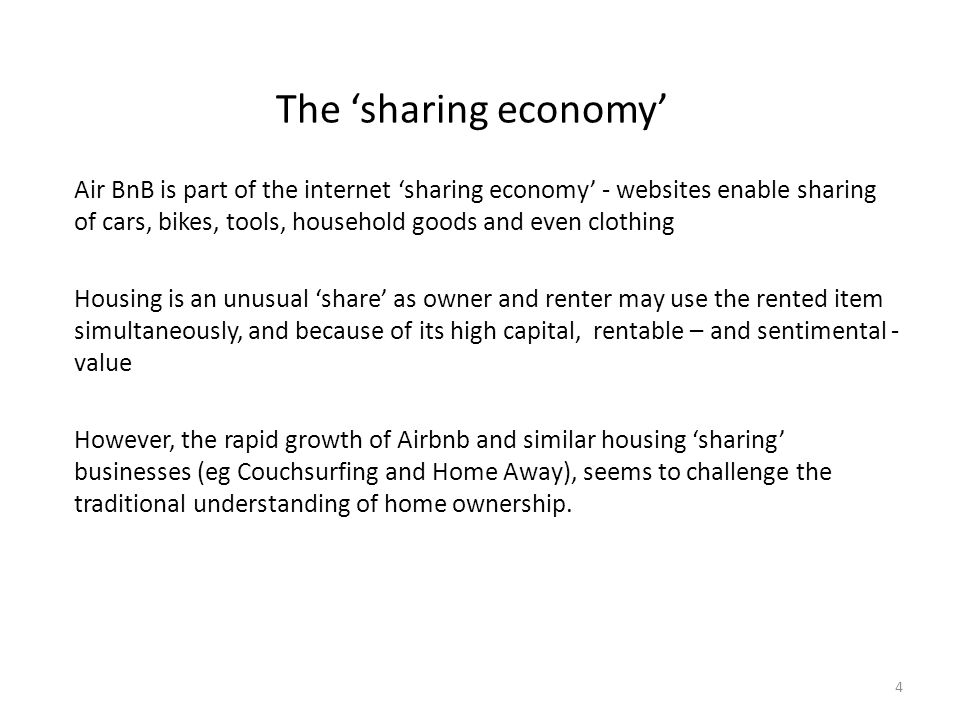 The 'sharing economy' Air BnB is part of the internet 'sharing economy' - websites enable sharing of cars, bikes, tools, household goods and even clothing Housing is an unusual 'share' as owner and renter may use the rented item simultaneously, and because of its high capital, rentable – and sentimental - value However, the rapid growth of Airbnb and similar housing 'sharing' businesses (eg Couchsurfing and Home Away), seems to challenge the traditional understanding of home ownership.