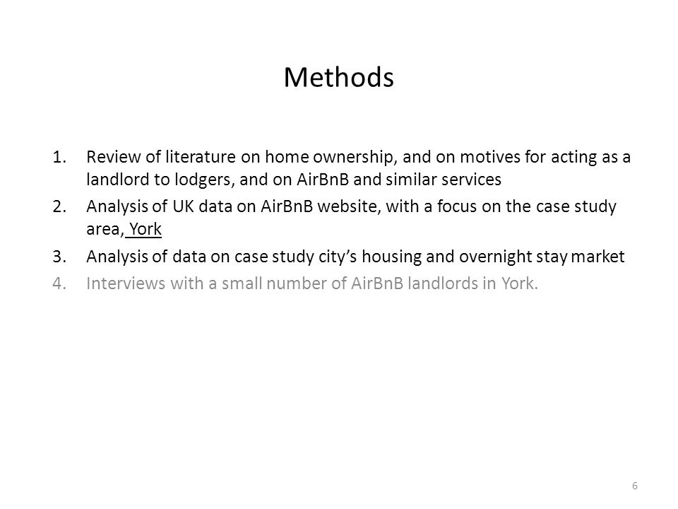 Methods 1.Review of literature on home ownership, and on motives for acting as a landlord to lodgers, and on AirBnB and similar services 2.Analysis of UK data on AirBnB website, with a focus on the case study area, York 3.Analysis of data on case study city's housing and overnight stay market 4.Interviews with a small number of AirBnB landlords in York.