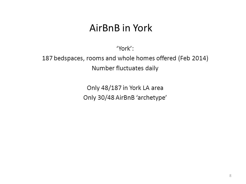AirBnB in York 'York': 187 bedspaces, rooms and whole homes offered (Feb 2014) Number fluctuates daily Only 48/187 in York LA area Only 30/48 AirBnB 'archetype' 8