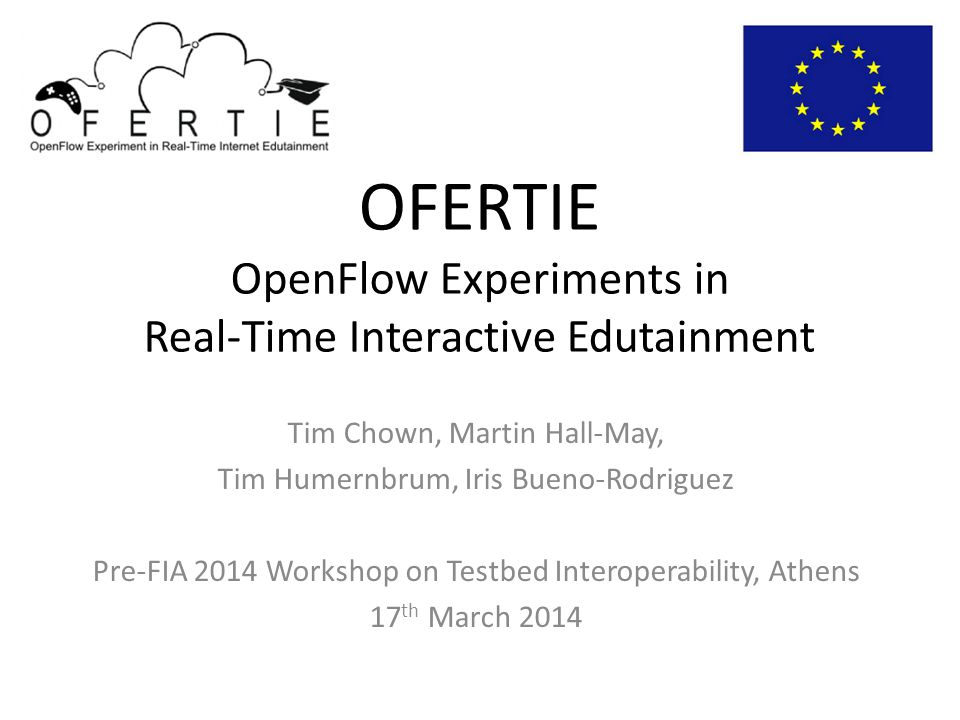 OFERTIE OpenFlow Experiments in Real-Time Interactive Edutainment Tim Chown, Martin Hall-May, Tim Humernbrum, Iris Bueno-Rodriguez Pre-FIA 2014 Workshop on Testbed Interoperability, Athens 17 th March 2014