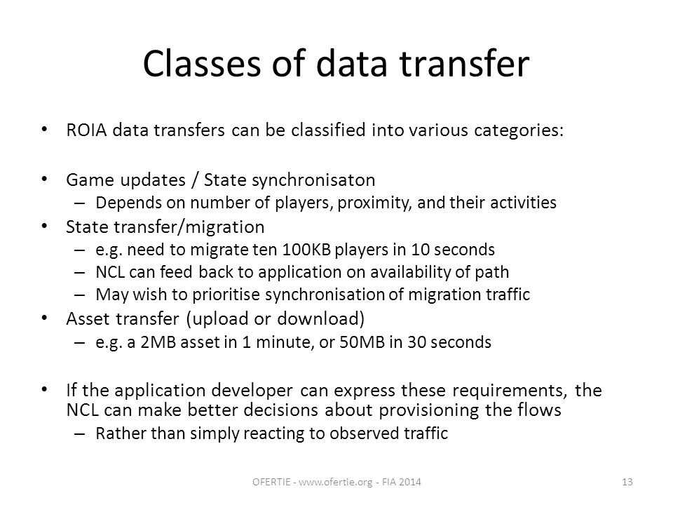 Classes of data transfer ROIA data transfers can be classified into various categories: Game updates / State synchronisaton – Depends on number of players, proximity, and their activities State transfer/migration – e.g.