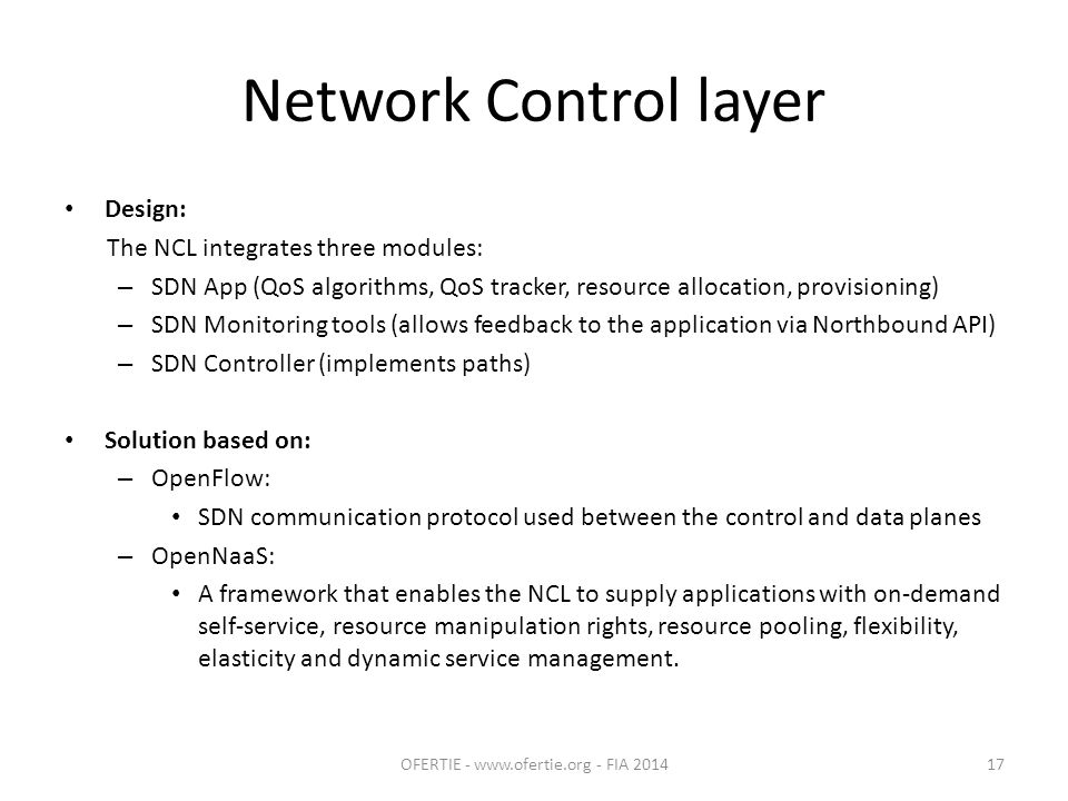 Network Control layer Design: The NCL integrates three modules: – SDN App (QoS algorithms, QoS tracker, resource allocation, provisioning) – SDN Monitoring tools (allows feedback to the application via Northbound API) – SDN Controller (implements paths) Solution based on: – OpenFlow: SDN communication protocol used between the control and data planes – OpenNaaS: A framework that enables the NCL to supply applications with on-demand self-service, resource manipulation rights, resource pooling, flexibility, elasticity and dynamic service management.